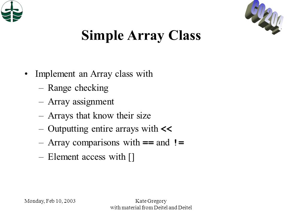 Monday, Feb 10, 2003Kate Gregory with material from Deitel and Deitel Simple Array Class Implement an Array class with –Range checking –Array assignment –Arrays that know their size –Outputting entire arrays with << –Array comparisons with == and != –Element access with []