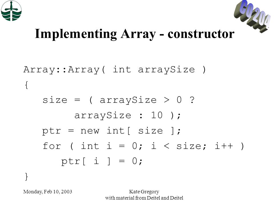 Monday, Feb 10, 2003Kate Gregory with material from Deitel and Deitel Implementing Array - constructor Array::Array( int arraySize ) { size = ( arraySize > 0 .