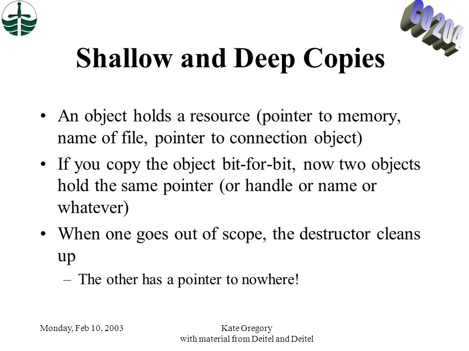 Monday, Feb 10, 2003Kate Gregory with material from Deitel and Deitel Shallow and Deep Copies An object holds a resource (pointer to memory, name of file, pointer to connection object) If you copy the object bit-for-bit, now two objects hold the same pointer (or handle or name or whatever) When one goes out of scope, the destructor cleans up –The other has a pointer to nowhere!