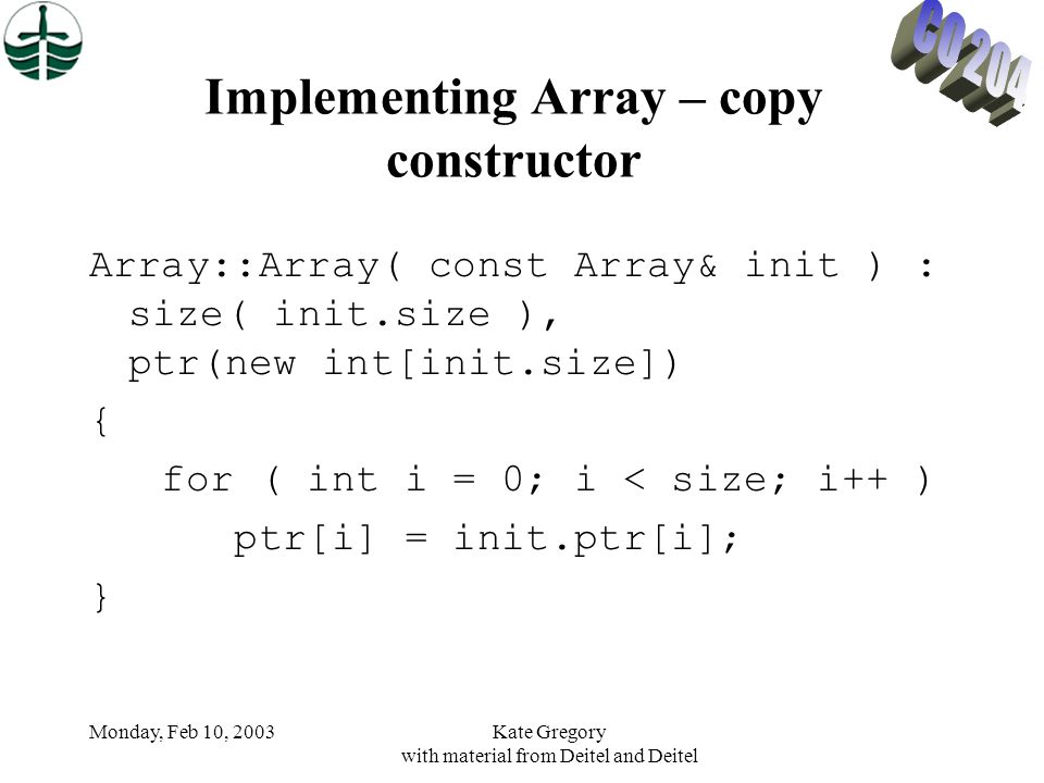 Monday, Feb 10, 2003Kate Gregory with material from Deitel and Deitel Implementing Array – copy constructor Array::Array( const Array& init ) : size( init.size ), ptr(new int[init.size]) { for ( int i = 0; i < size; i++ ) ptr[i] = init.ptr[i]; }