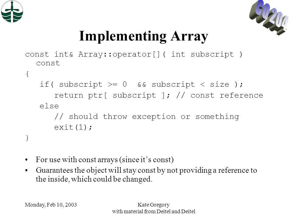 Monday, Feb 10, 2003Kate Gregory with material from Deitel and Deitel Implementing Array const int& Array::operator[]( int subscript ) const { if( subscript >= 0 && subscript < size ); return ptr[ subscript ]; // const reference else // should throw exception or something exit(1); } For use with const arrays (since it's const) Guarantees the object will stay const by not providing a reference to the inside, which could be changed.