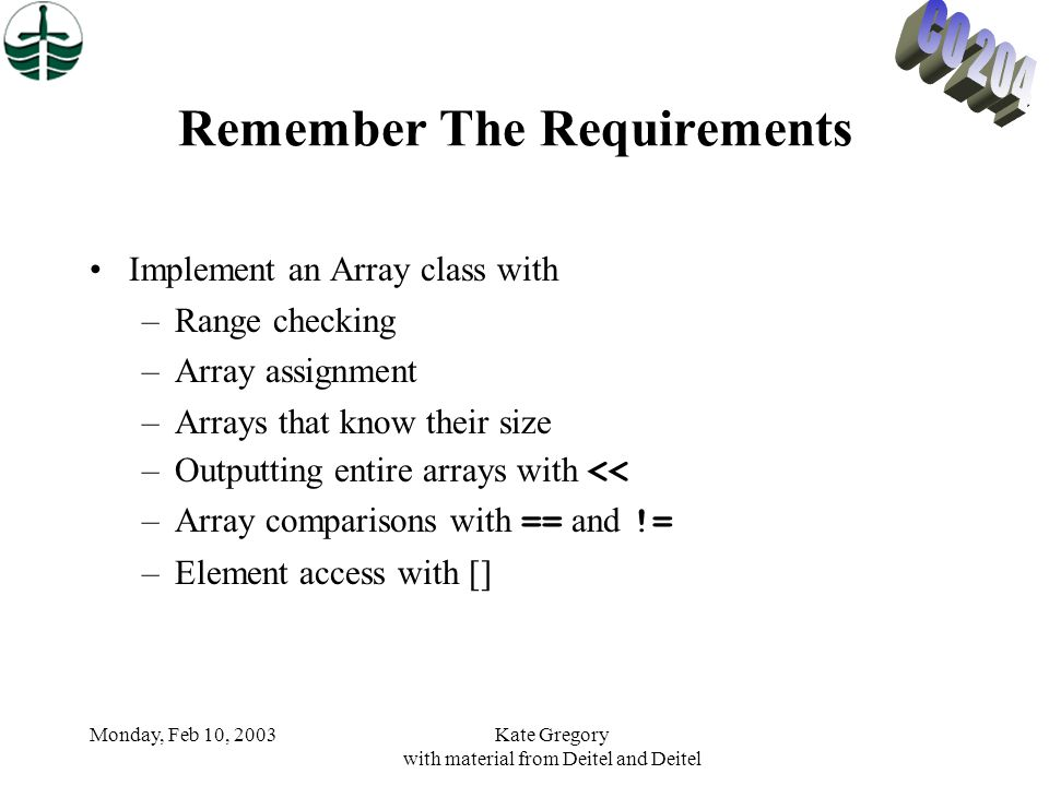 Monday, Feb 10, 2003Kate Gregory with material from Deitel and Deitel Remember The Requirements Implement an Array class with –Range checking –Array assignment –Arrays that know their size –Outputting entire arrays with << –Array comparisons with == and != –Element access with []