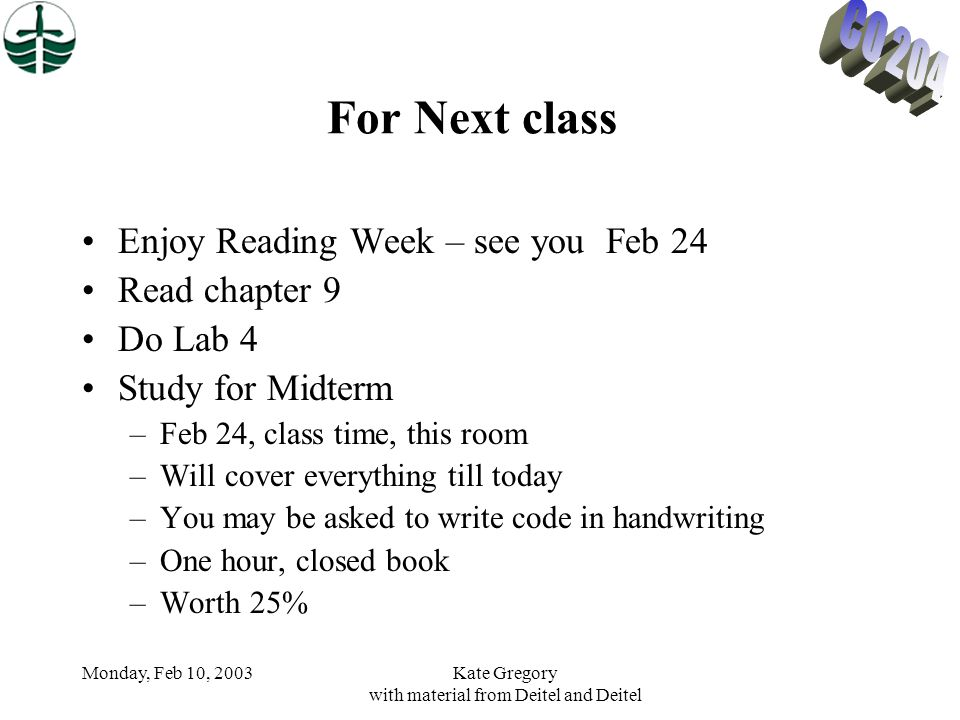 Monday, Feb 10, 2003Kate Gregory with material from Deitel and Deitel For Next class Enjoy Reading Week – see you Feb 24 Read chapter 9 Do Lab 4 Study for Midterm –Feb 24, class time, this room –Will cover everything till today –You may be asked to write code in handwriting –One hour, closed book –Worth 25%