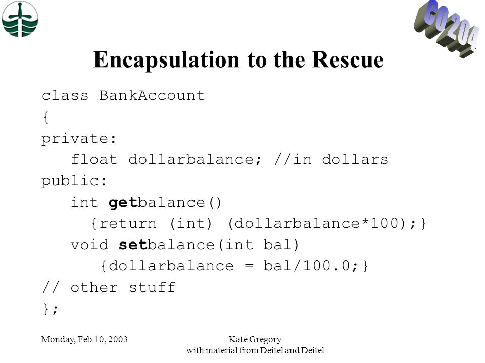 Monday, Feb 10, 2003Kate Gregory with material from Deitel and Deitel Encapsulation to the Rescue class BankAccount { private: float dollarbalance; //in dollars public: int getbalance() {return (int) (dollarbalance*100);} void setbalance(int bal) {dollarbalance = bal/100.0;} // other stuff };