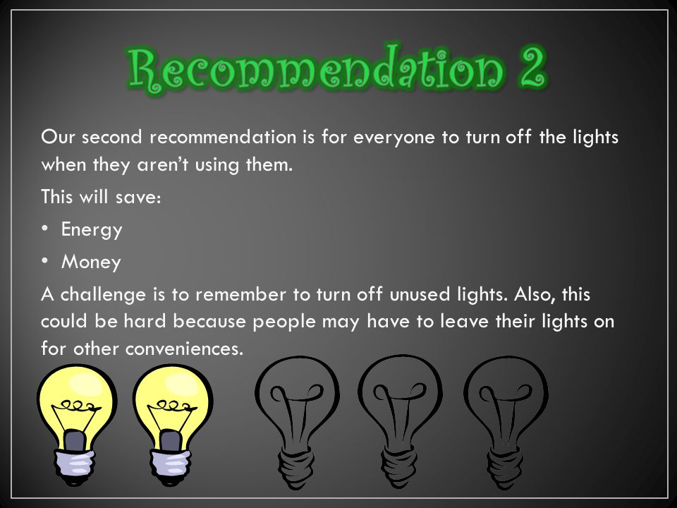 Our second recommendation is for everyone to turn off the lights when they aren't using them.