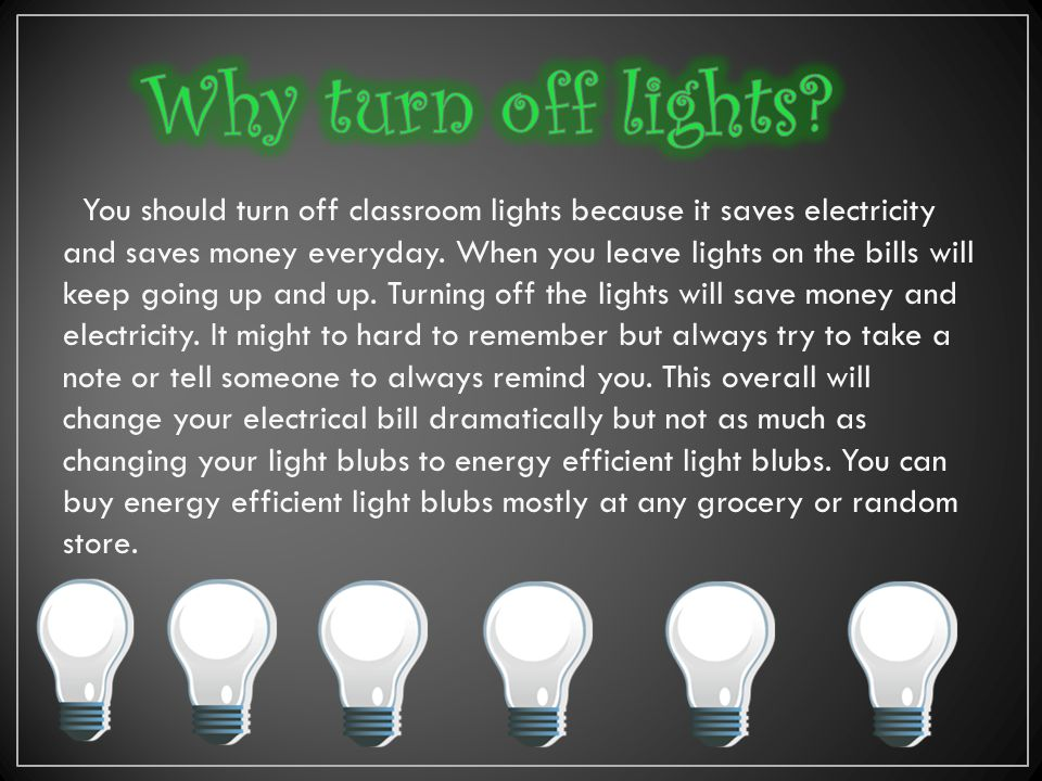 You should turn off classroom lights because it saves electricity and saves money everyday. When you leave lights on the bills will keep going up and