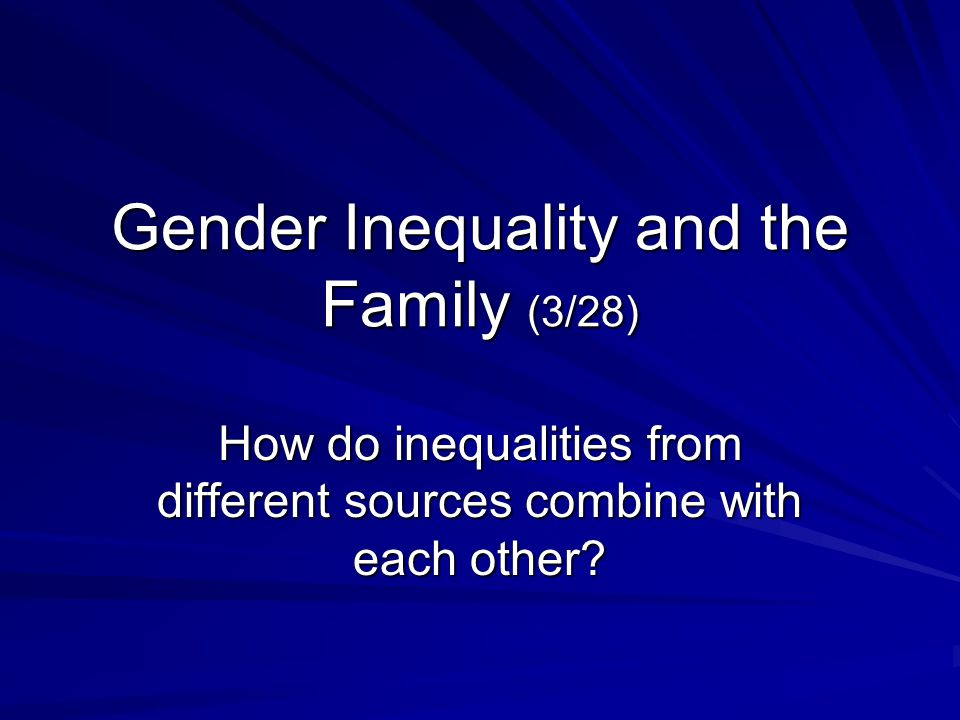 Gender Inequality and the Family (3/28) How do inequalities from different sources combine with each other