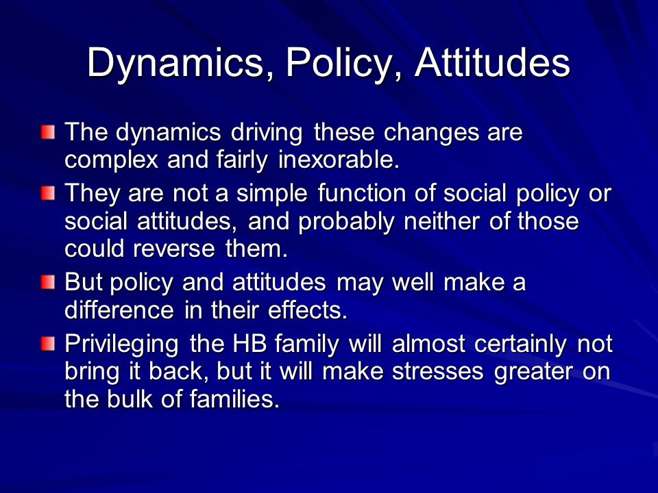 Dynamics, Policy, Attitudes The dynamics driving these changes are complex and fairly inexorable.