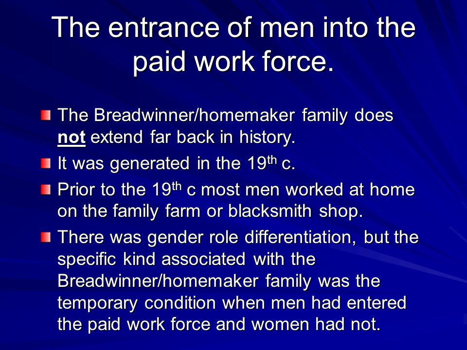 The entrance of men into the paid work force. The Breadwinner/homemaker family does not extend far back in history. It was generated in the 19 th c. P