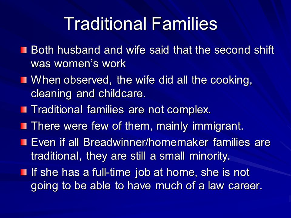 Traditional Families Both husband and wife said that the second shift was women's work When observed, the wife did all the cooking, cleaning and child