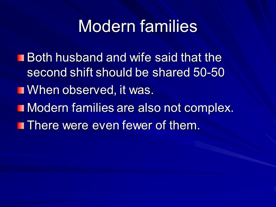 Modern families Both husband and wife said that the second shift should be shared 50-50 When observed, it was.