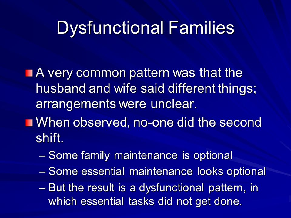 Dysfunctional Families A very common pattern was that the husband and wife said different things; arrangements were unclear.