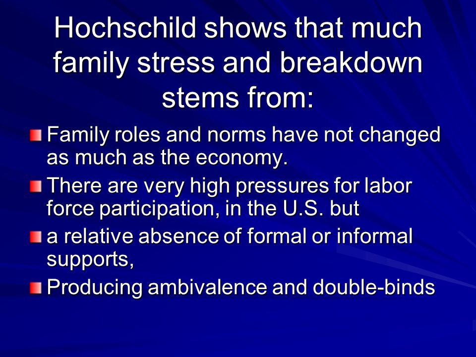 Hochschild shows that much family stress and breakdown stems from: Family roles and norms have not changed as much as the economy. There are very high