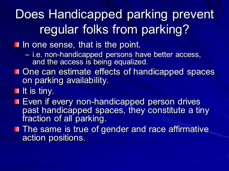 Does Handicapped parking prevent regular folks from parking? In one sense, that is the point. –i.e. non-handicapped persons have better access, and th