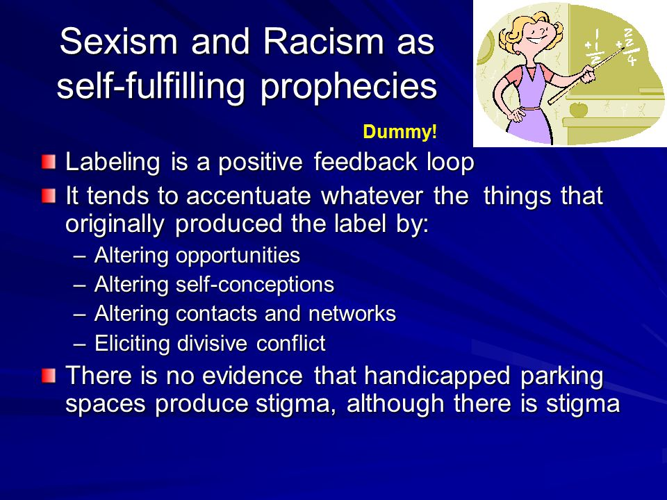 Sexism and Racism as self-fulfilling prophecies Labeling is a positive feedback loop It tends to accentuate whatever the things that originally produced the label by: –Altering opportunities –Altering self-conceptions –Altering contacts and networks –Eliciting divisive conflict There is no evidence that handicapped parking spaces produce stigma, although there is stigma Dummy!