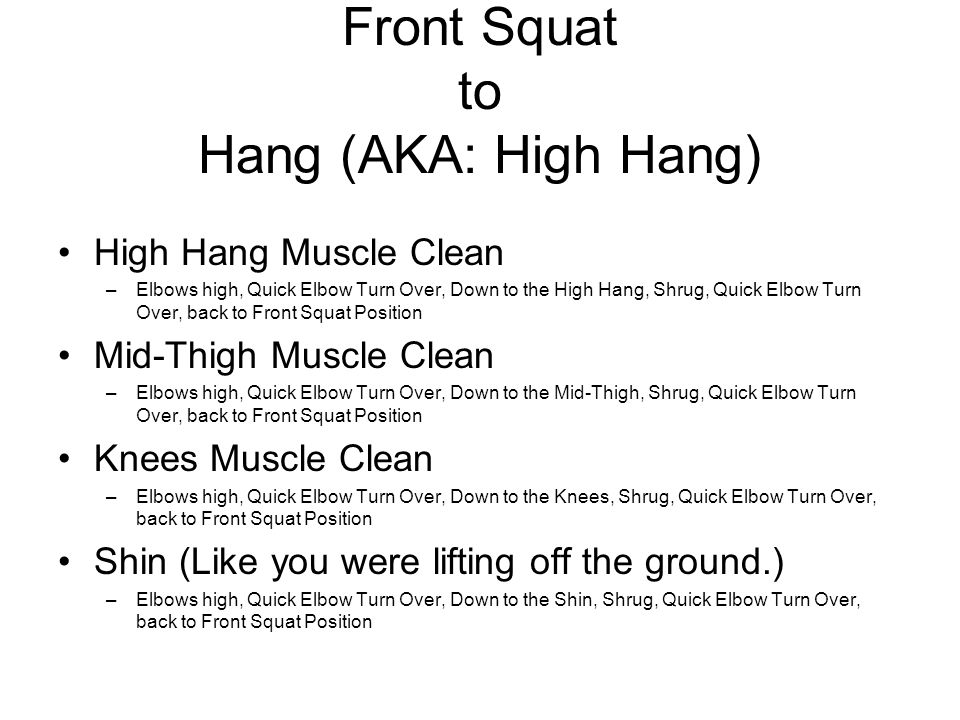 Front Squat to Hang (AKA: High Hang) High Hang Muscle Clean –Elbows high, Quick Elbow Turn Over, Down to the High Hang, Shrug, Quick Elbow Turn Over, back to Front Squat Position Mid-Thigh Muscle Clean –Elbows high, Quick Elbow Turn Over, Down to the Mid-Thigh, Shrug, Quick Elbow Turn Over, back to Front Squat Position Knees Muscle Clean –Elbows high, Quick Elbow Turn Over, Down to the Knees, Shrug, Quick Elbow Turn Over, back to Front Squat Position Shin (Like you were lifting off the ground.) –Elbows high, Quick Elbow Turn Over, Down to the Shin, Shrug, Quick Elbow Turn Over, back to Front Squat Position
