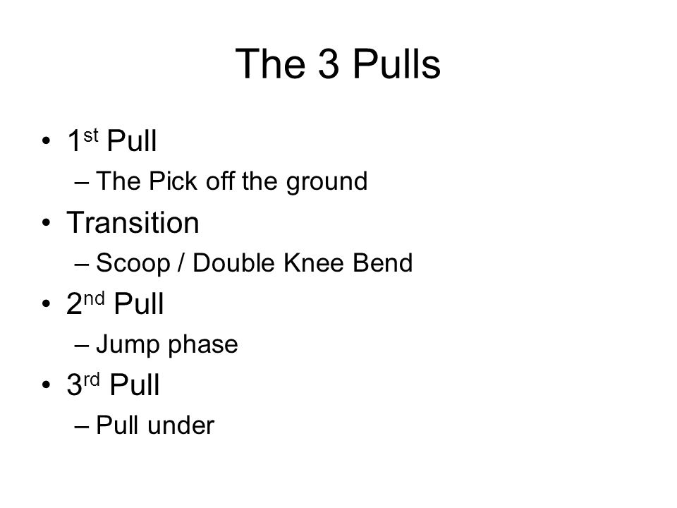 The 3 Pulls 1 st Pull –The Pick off the ground Transition –Scoop / Double Knee Bend 2 nd Pull –Jump phase 3 rd Pull –Pull under