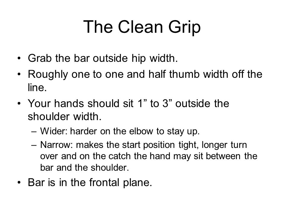 "The Clean Grip Grab the bar outside hip width. Roughly one to one and half thumb width off the line. Your hands should sit 1"" to 3"" outside the should"