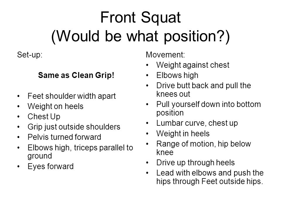 Front Squat (Would be what position?) Set-up: Same as Clean Grip! Feet shoulder width apart Weight on heels Chest Up Grip just outside shoulders Pelvi