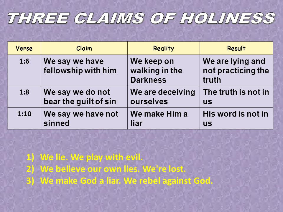VerseClaimRealityResult 1:6 We say we have fellowship with him We keep on walking in the Darkness We are lying and not practicing the truth 1:8 We say we do not bear the guilt of sin We are deceiving ourselves The truth is not in us 1:10 We say we have not sinned We make Him a liar His word is not in us 1)We lie.