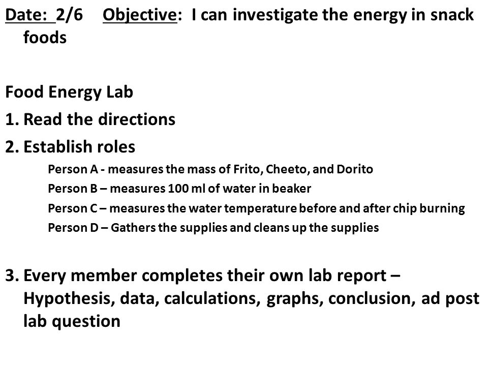 Date: 2/6Objective: I can investigate the energy in snack foods Food Energy Lab 1.Read the directions 2.Establish roles Person A - measures the mass o