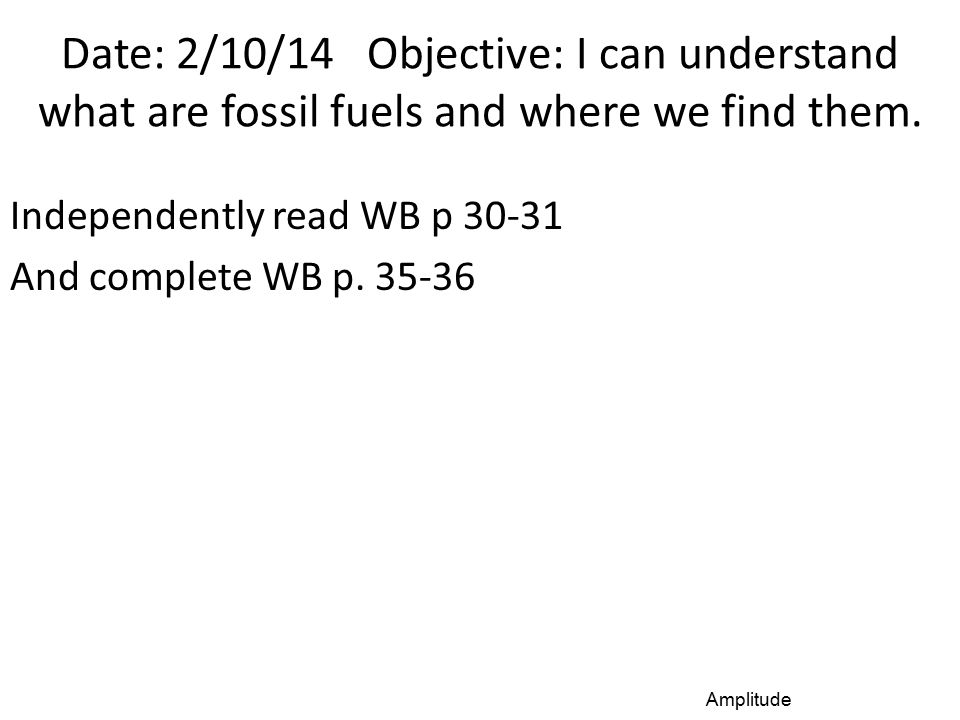 Date: 2/10/14 Objective: I can understand what are fossil fuels and where we find them. Independently read WB p 30-31 And complete WB p. 35-36 Amplitu