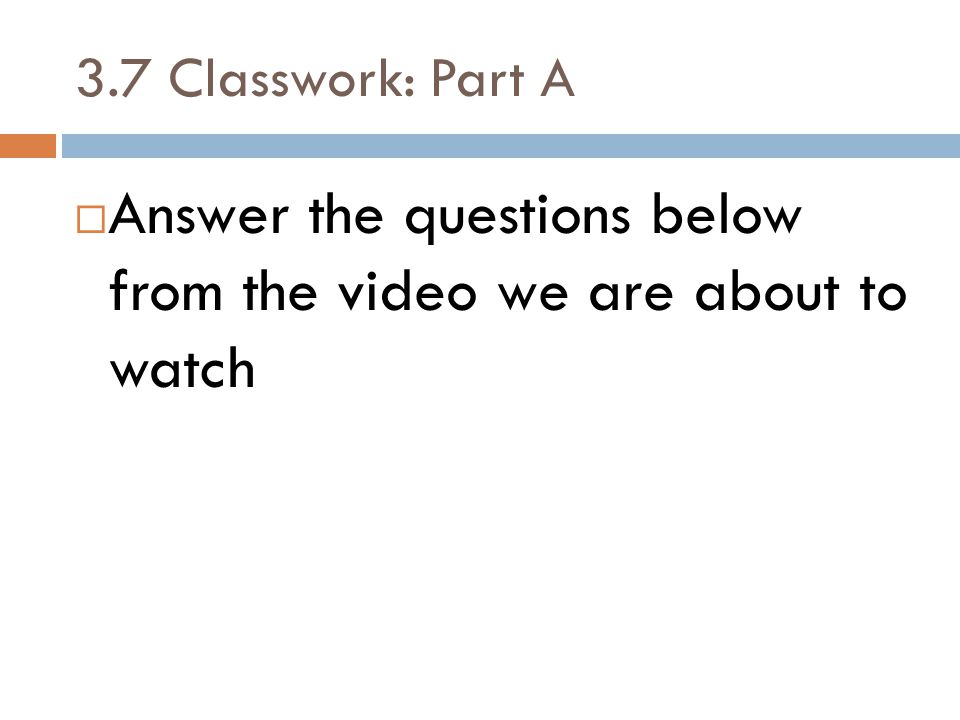 3.7 Classwork: Part A  Answer the questions below from the video we are about to watch