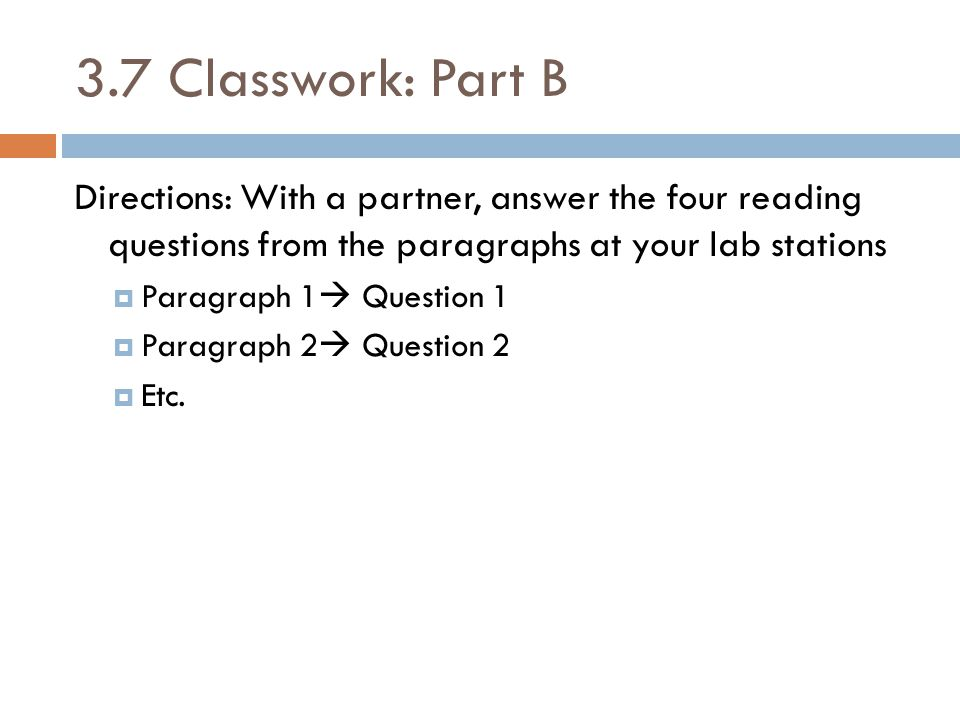 3.7 Classwork: Part B Directions: With a partner, answer the four reading questions from the paragraphs at your lab stations  Paragraph 1  Question 1  Paragraph 2  Question 2  Etc.