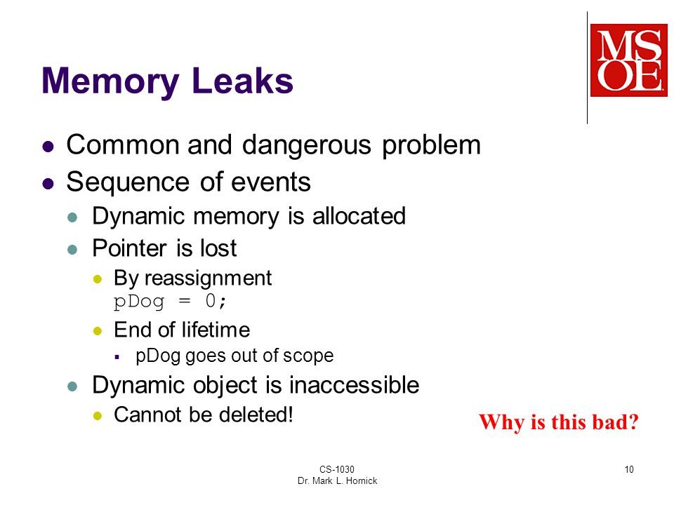 CS-1030 Dr. Mark L. Hornick 10 Memory Leaks Common and dangerous problem Sequence of events Dynamic memory is allocated Pointer is lost By reassignmen