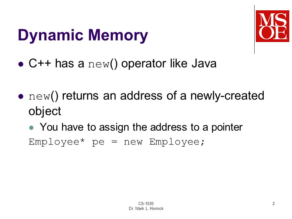 CS-1030 Dr. Mark L. Hornick 2 Dynamic Memory C++ has a new () operator like Java new () returns an address of a newly-created object You have to assig