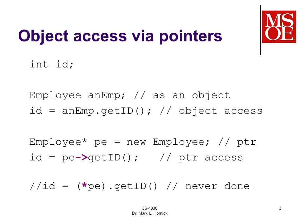 CS-1030 Dr. Mark L. Hornick 3 Object access via pointers int id; Employee anEmp; // as an object id = anEmp.getID(); // object access Employee* pe = n