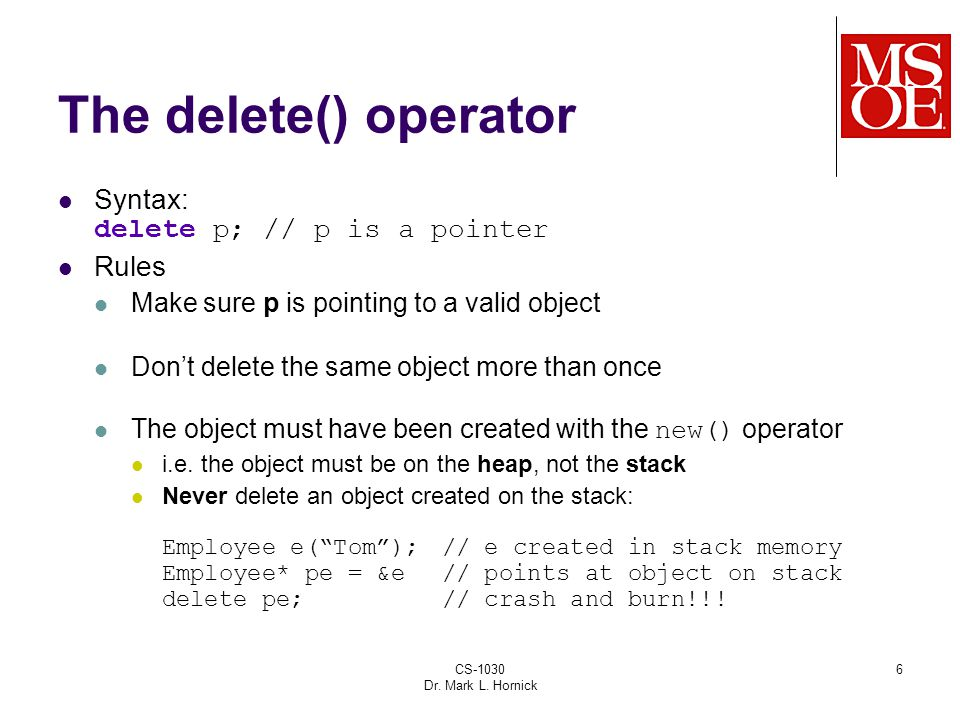 CS-1030 Dr. Mark L. Hornick 6 The delete() operator Syntax: delete p; // p is a pointer Rules Make sure p is pointing to a valid object Don't delete t