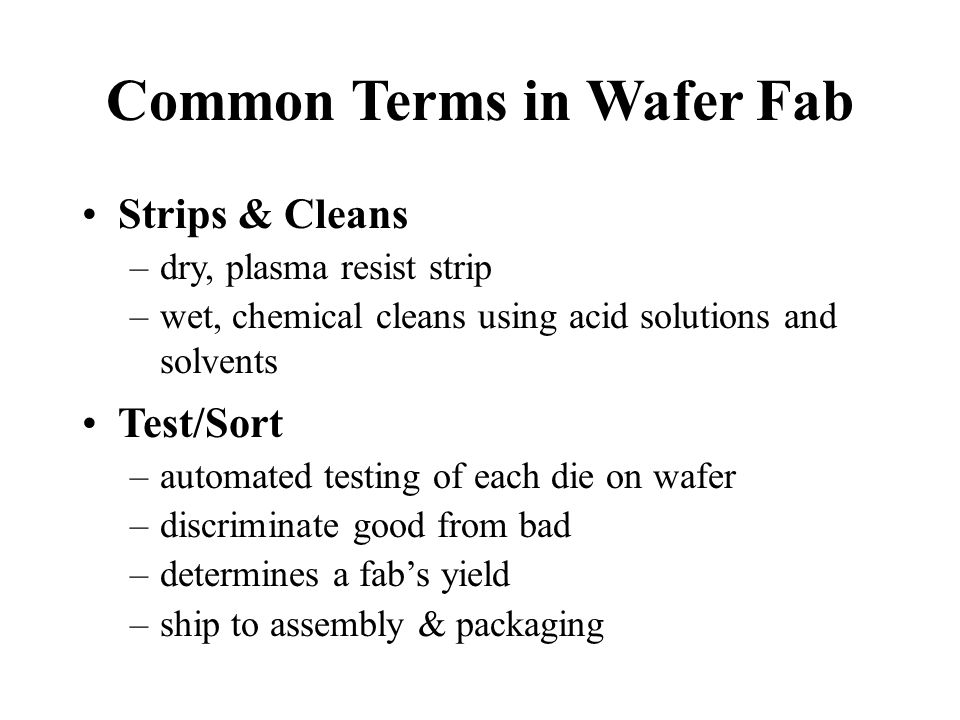 Common Terms in Wafer Fab Strips & Cleans –dry, plasma resist strip –wet, chemical cleans using acid solutions and solvents Test/Sort –automated testing of each die on wafer –discriminate good from bad –determines a fab's yield –ship to assembly & packaging