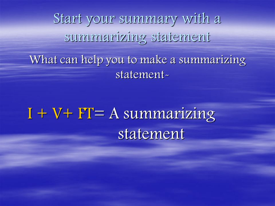 Start your summary with a summarizing statement What can help you to make a summarizing statement- I + V+ FT= A summarizing statement