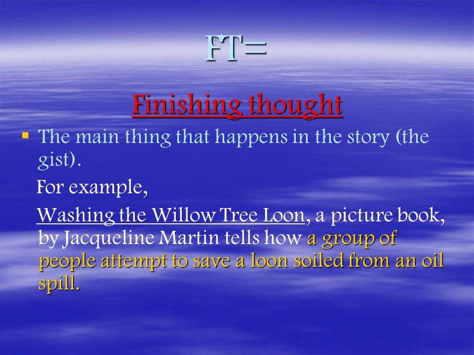 FT= Finishing thought   The main thing that happens in the story (the gist).