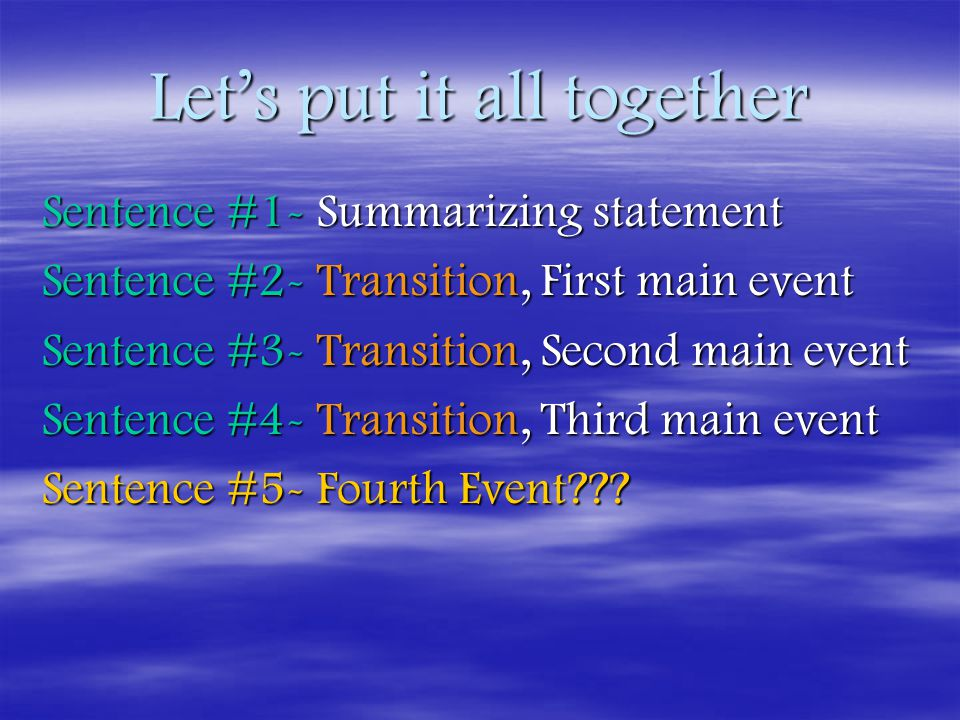 Let's put it all together Sentence #1- Summarizing statement Sentence #2- Transition, First main event Sentence #3- Transition, Second main event Sentence #4- Transition, Third main event Sentence #5- Fourth Event