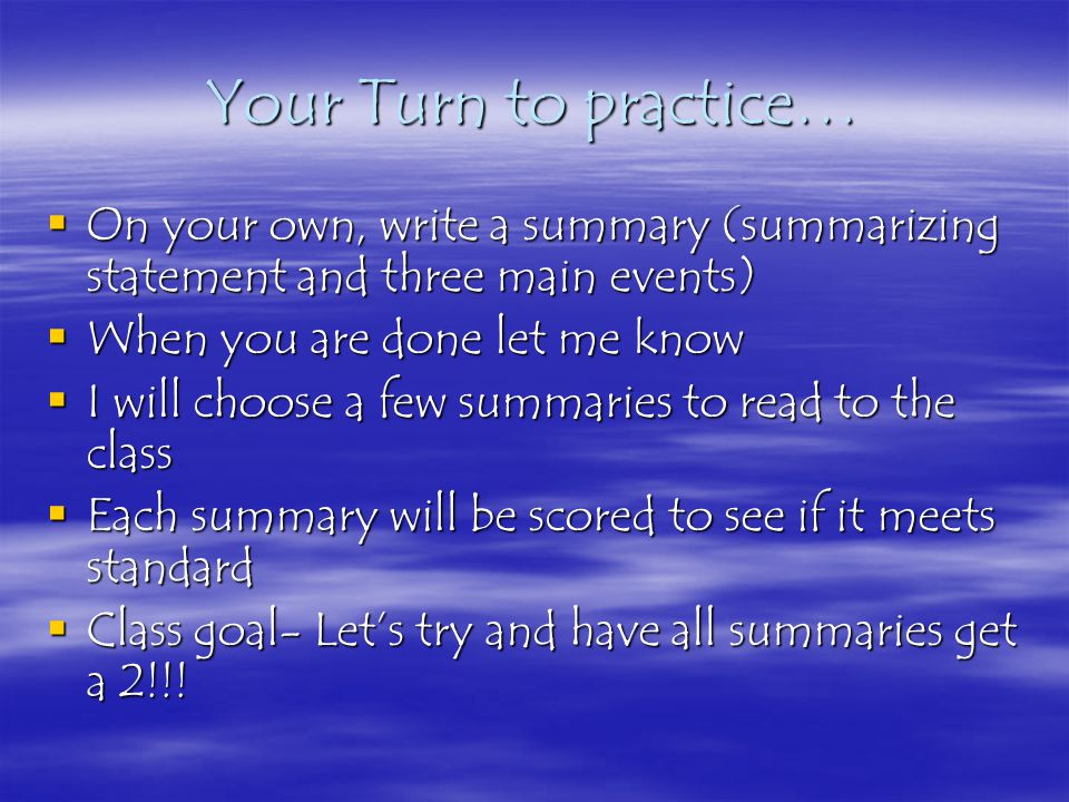 Your Turn to practice…  On your own, write a summary (summarizing statement and three main events)  When you are done let me know  I will choose a few summaries to read to the class  Each summary will be scored to see if it meets standard  Class goal- Let's try and have all summaries get a 2!!!