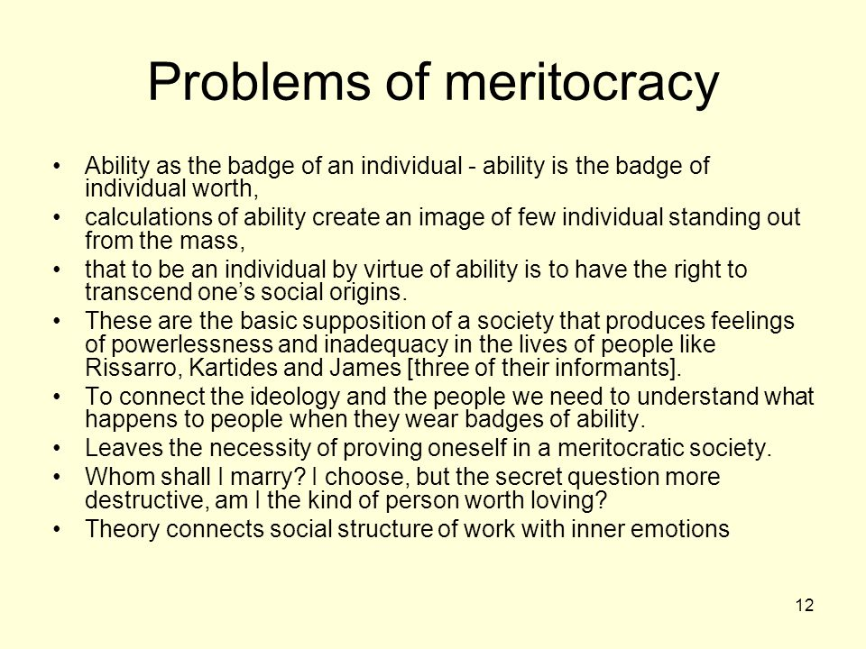 12 Problems of meritocracy Ability as the badge of an individual - ability is the badge of individual worth, calculations of ability create an image of few individual standing out from the mass, that to be an individual by virtue of ability is to have the right to transcend one's social origins.