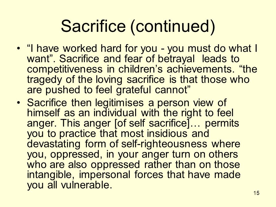 15 Sacrifice (continued) I have worked hard for you - you must do what I want .
