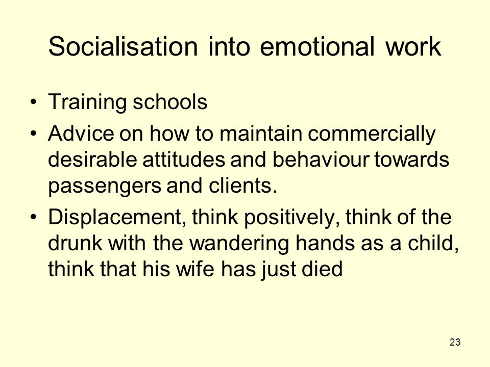 23 Socialisation into emotional work Training schools Advice on how to maintain commercially desirable attitudes and behaviour towards passengers and clients.