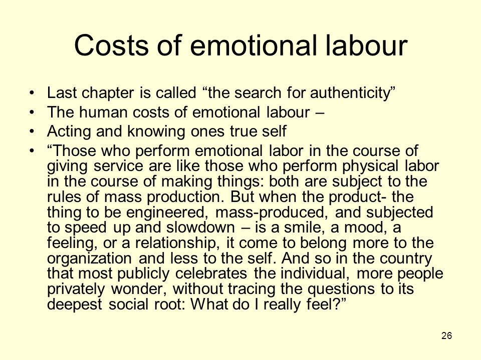 26 Costs of emotional labour Last chapter is called the search for authenticity The human costs of emotional labour – Acting and knowing ones true self Those who perform emotional labor in the course of giving service are like those who perform physical labor in the course of making things: both are subject to the rules of mass production.