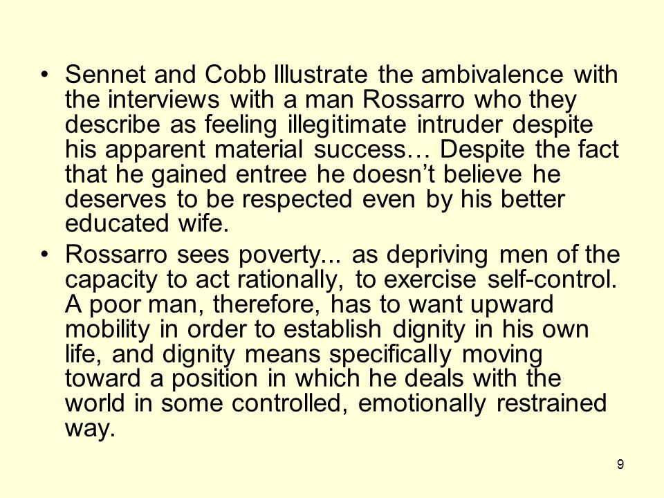 9 Sennet and Cobb Illustrate the ambivalence with the interviews with a man Rossarro who they describe as feeling illegitimate intruder despite his apparent material success… Despite the fact that he gained entree he doesn't believe he deserves to be respected even by his better educated wife.
