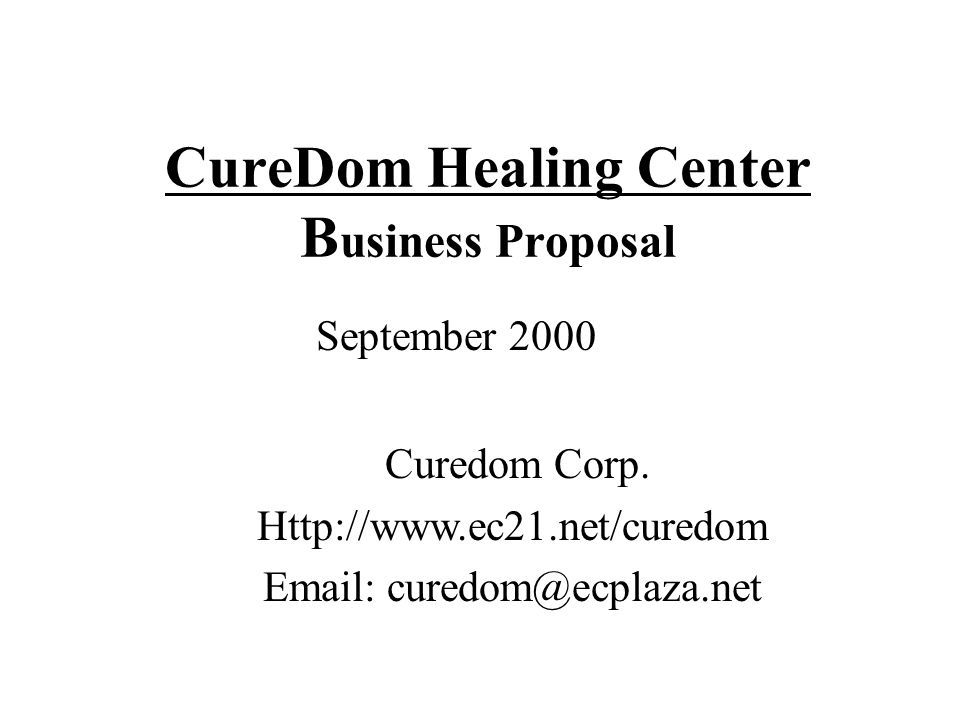 CureDom Healing Center B usiness Proposal September 2000 Curedom Corp. Http://www.ec21.net/curedom Email: curedom@ecplaza.net