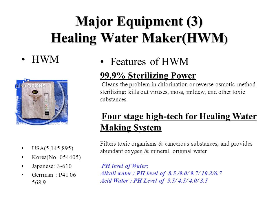 Major Equipment (3) Healing Water Maker(HWM ) HWM USA(5,145,895) Korea(No. 054405) Japanese: 3-610 Gerrman : P41 06 568.9 Features of HWM 99.9% Steril