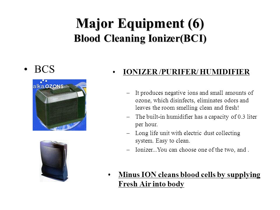 Major Equipment (6) Blood Cleaning Ionizer(BCI) BCS Minus ION cleans blood cells by supplying Fresh Air into body IONIZER /PURIFER/ HUMIDIFIER –It pro
