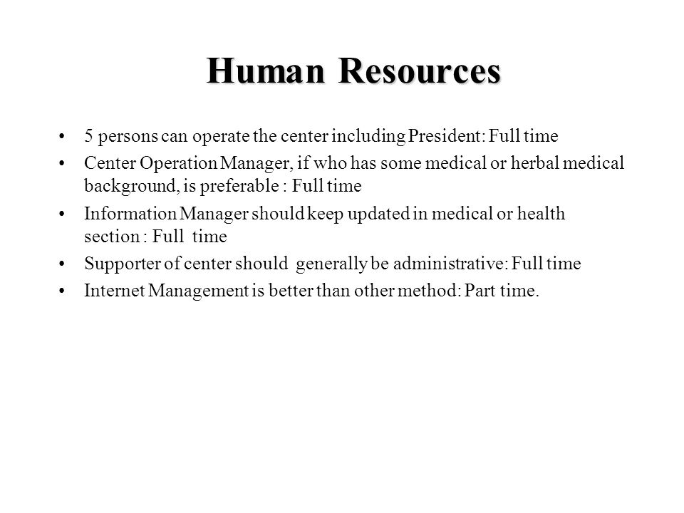 Human Resources 5 persons can operate the center including President: Full time Center Operation Manager, if who has some medical or herbal medical ba