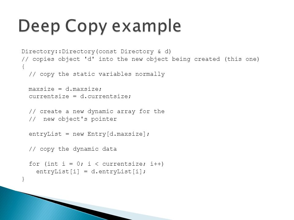 Directory::Directory(const Directory & d) // copies object d into the new object being created (this one) { // copy the static variables normally maxsize = d.maxsize; currentsize = d.currentsize; // create a new dynamic array for the // new object s pointer entryList = new Entry[d.maxsize]; // copy the dynamic data for (int i = 0; i < currentsize; i++) entryList[i] = d.entryList[i]; }