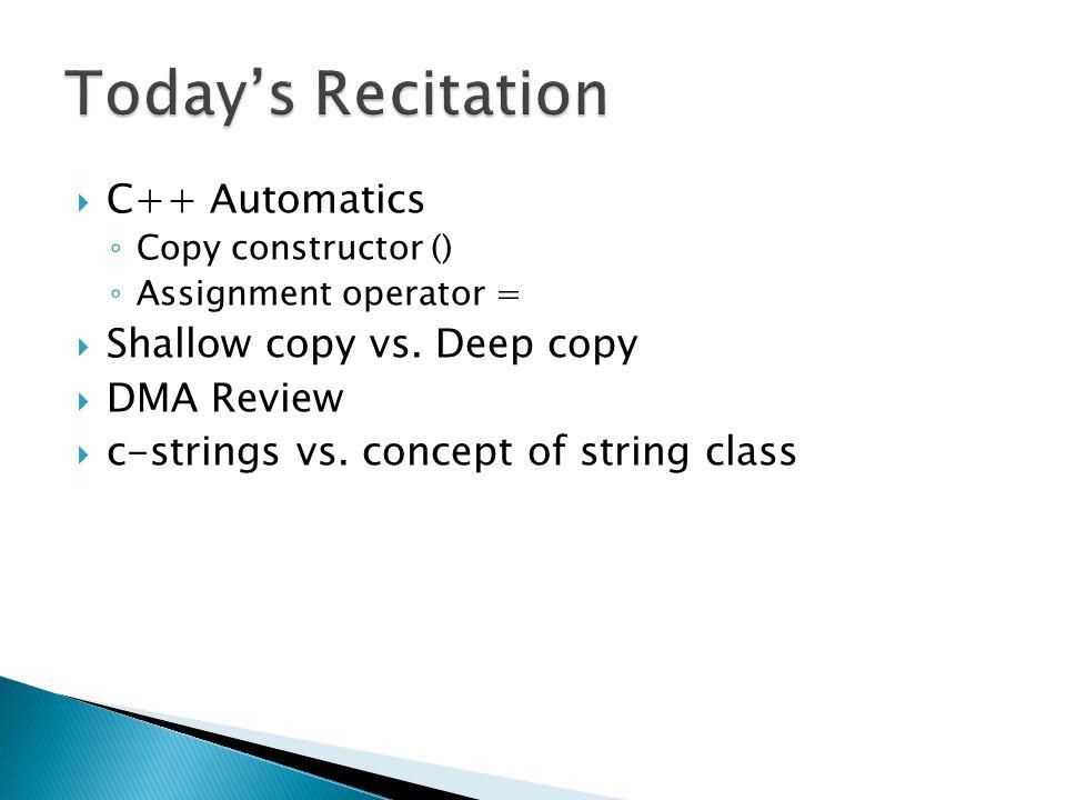  C++ Automatics ◦ Copy constructor () ◦ Assignment operator =  Shallow copy vs.