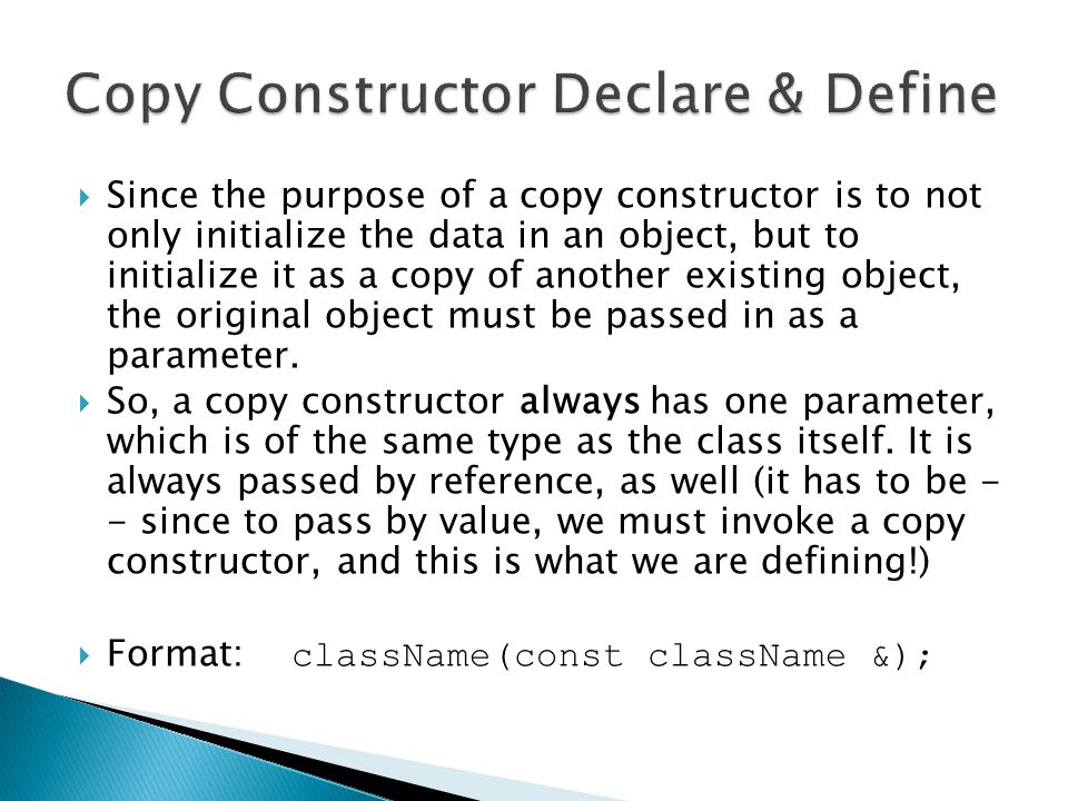  Since the purpose of a copy constructor is to not only initialize the data in an object, but to initialize it as a copy of another existing object, the original object must be passed in as a parameter.