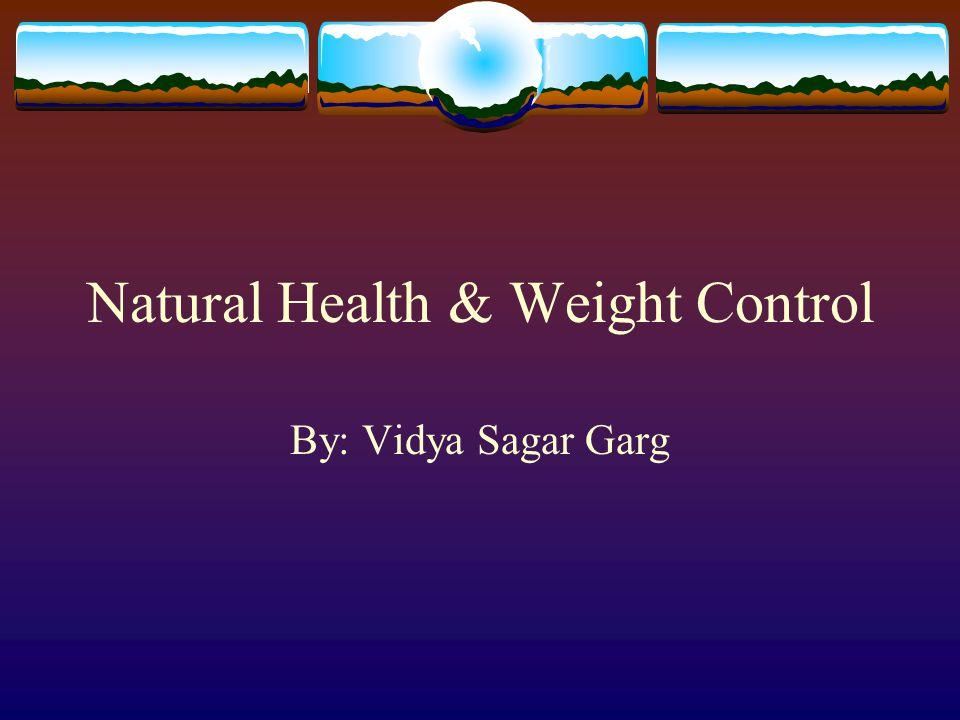 Natural Health & Weight Control By: Vidya Sagar Garg